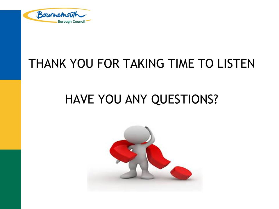 THANK YOU FOR TAKING TIME TO LISTEN HAVE YOU ANY QUESTIONS?