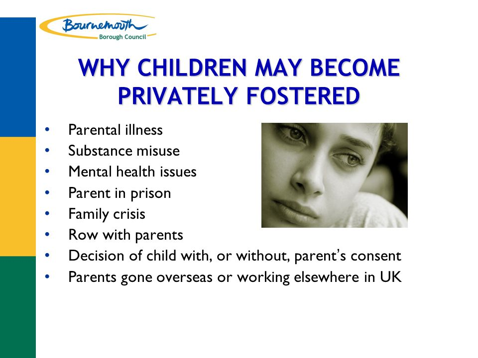 WHY CHILDREN MAY BECOME PRIVATELY FOSTERED Parental illness Substance misuse Mental health issues Parent in prison Family crisis Row with parents Decision of child with, or without, parent ' s consent Parents gone overseas or working elsewhere in UK