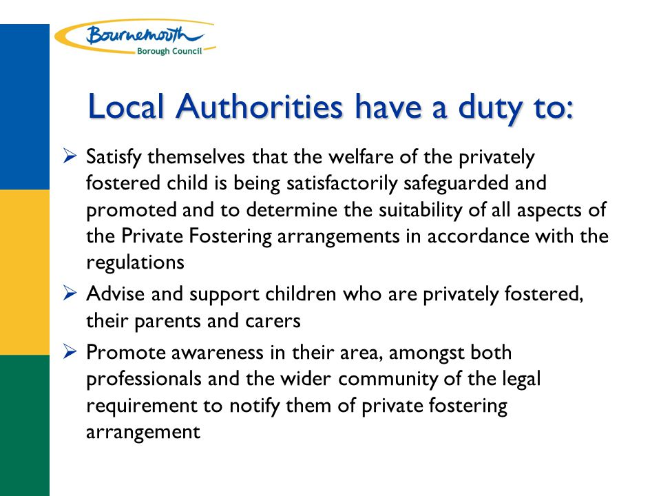 Local Authorities have a duty to:  Satisfy themselves that the welfare of the privately fostered child is being satisfactorily safeguarded and promoted and to determine the suitability of all aspects of the Private Fostering arrangements in accordance with the regulations  Advise and support children who are privately fostered, their parents and carers  Promote awareness in their area, amongst both professionals and the wider community of the legal requirement to notify them of private fostering arrangement
