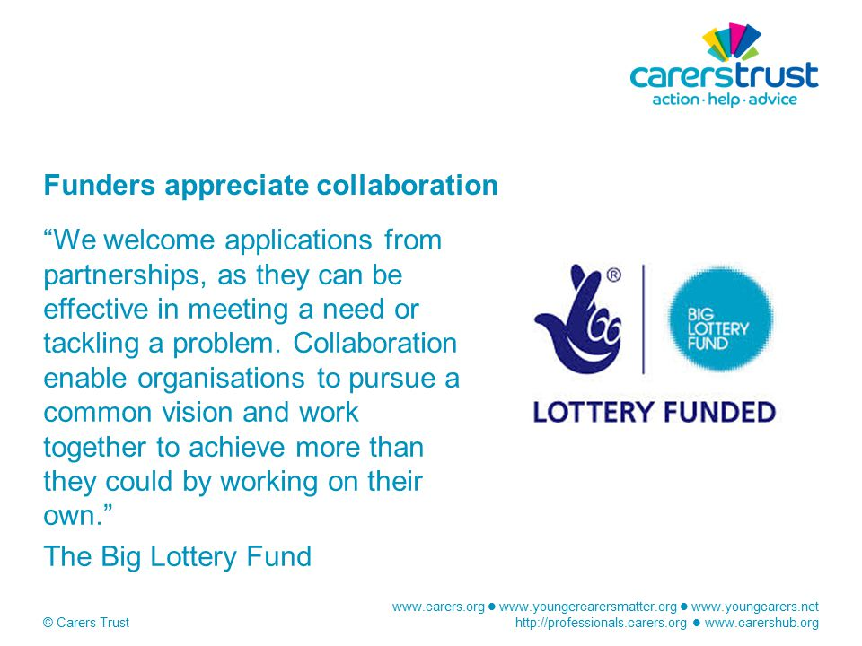 www.carers.org www.youngercarersmatter.org www.youngcarers.net http://professionals.carers.org www.carershub.org © Carers Trust Funders appreciate collaboration We welcome applications from partnerships, as they can be effective in meeting a need or tackling a problem.