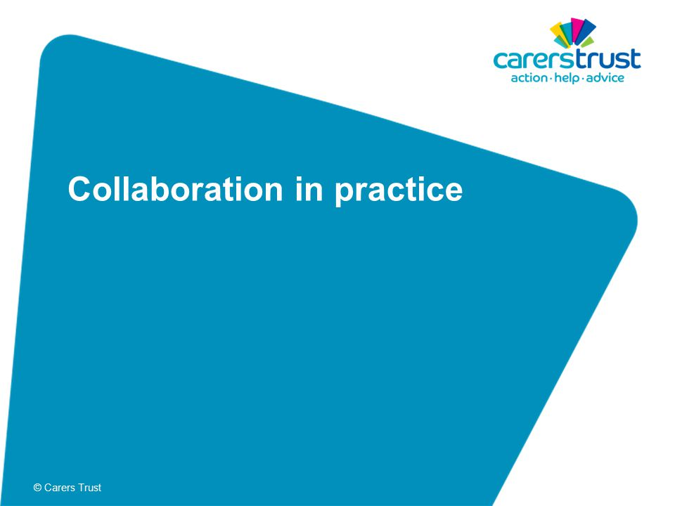 © Carers Trust Collaboration in practice