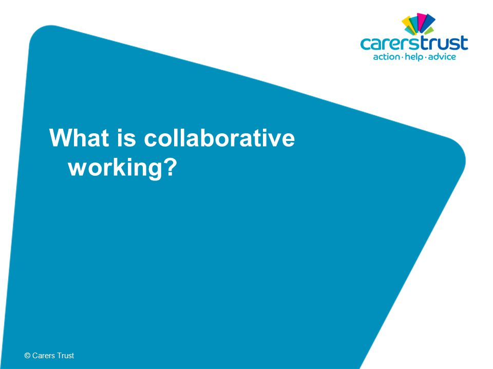 © Carers Trust What is collaborative working