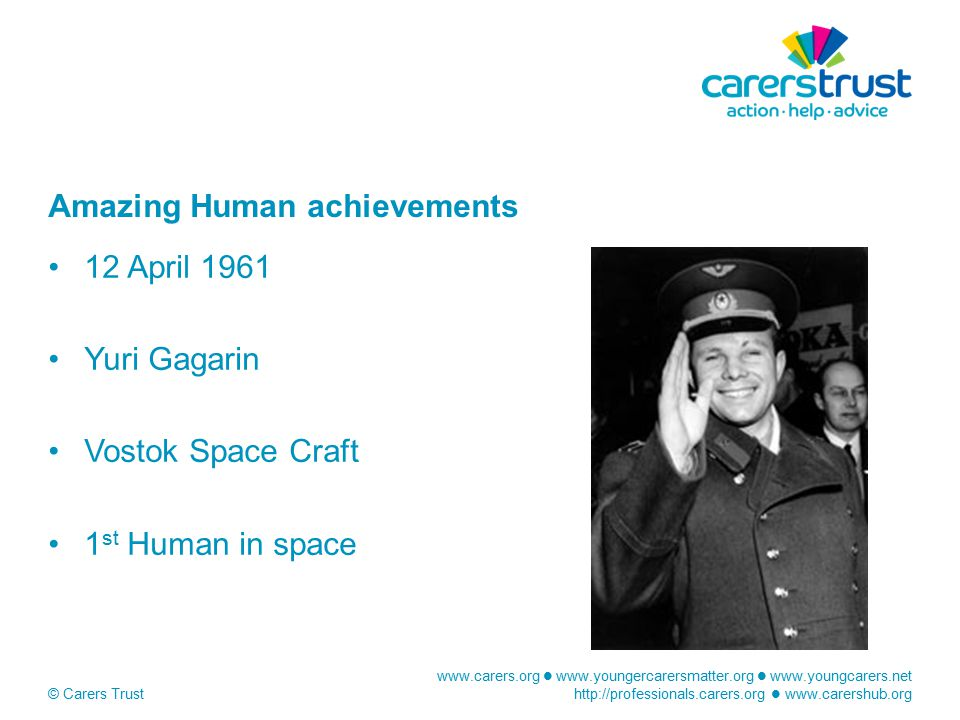 www.carers.org www.youngercarersmatter.org www.youngcarers.net http://professionals.carers.org www.carershub.org © Carers Trust Amazing Human achievements 12 April 1961 Yuri Gagarin Vostok Space Craft 1 st Human in space