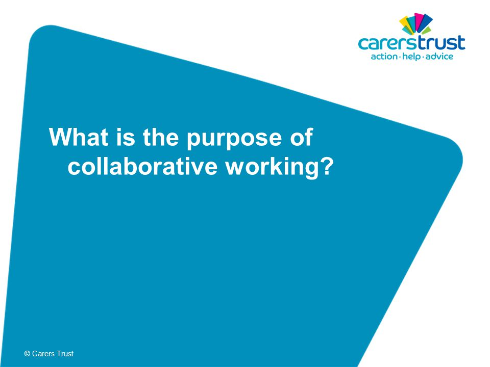 © Carers Trust What is the purpose of collaborative working