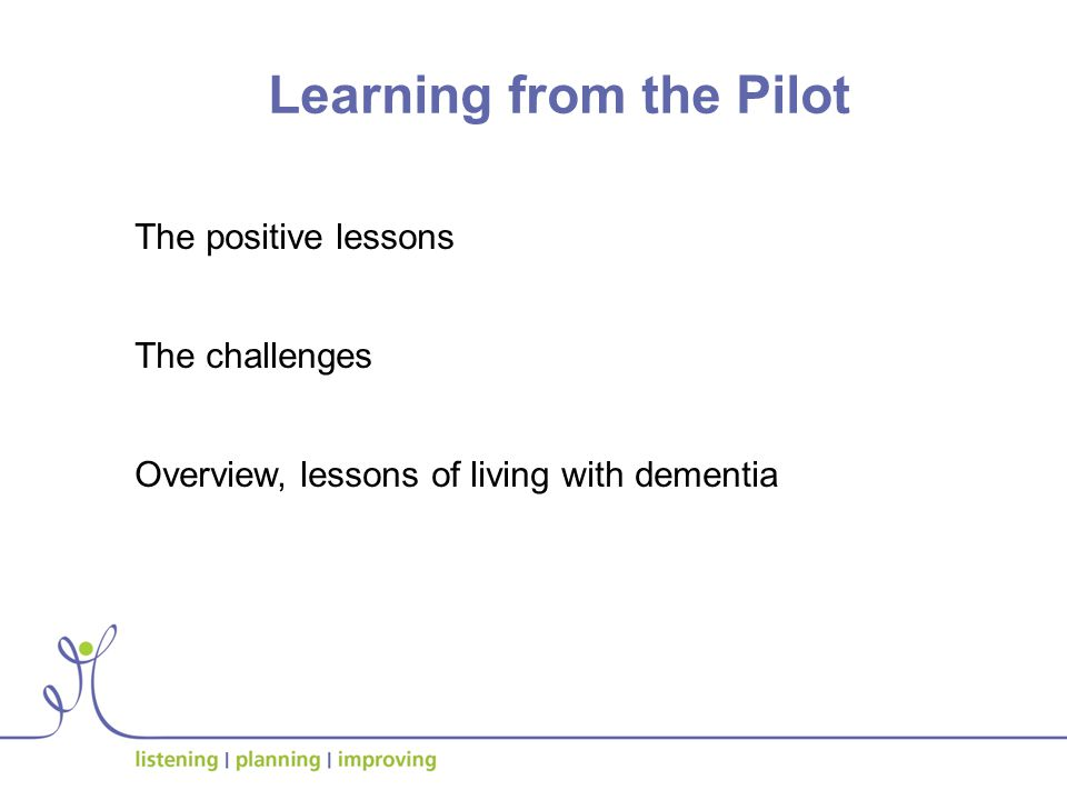 Learning from the Pilot The positive lessons The challenges Overview, lessons of living with dementia