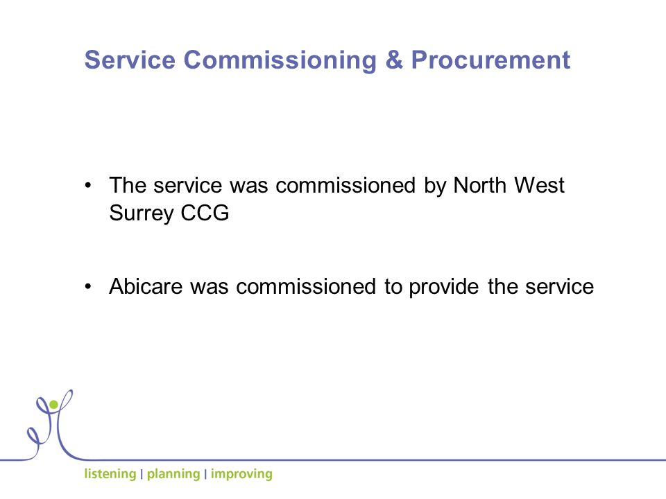 Service Commissioning & Procurement The service was commissioned by North West Surrey CCG Abicare was commissioned to provide the service