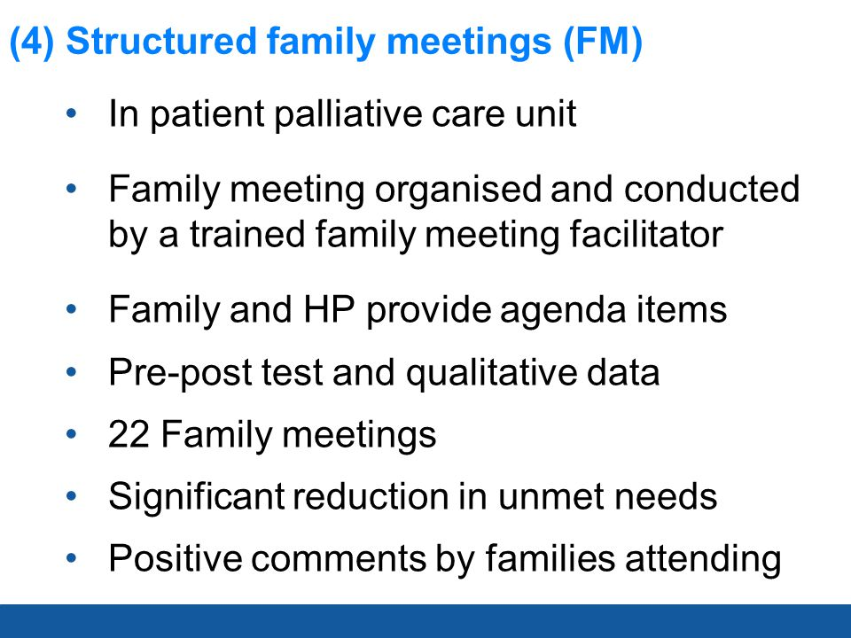 (4) Structured family meetings (FM) In patient palliative care unit Family meeting organised and conducted by a trained family meeting facilitator Family and HP provide agenda items Pre-post test and qualitative data 22 Family meetings Significant reduction in unmet needs Positive comments by families attending