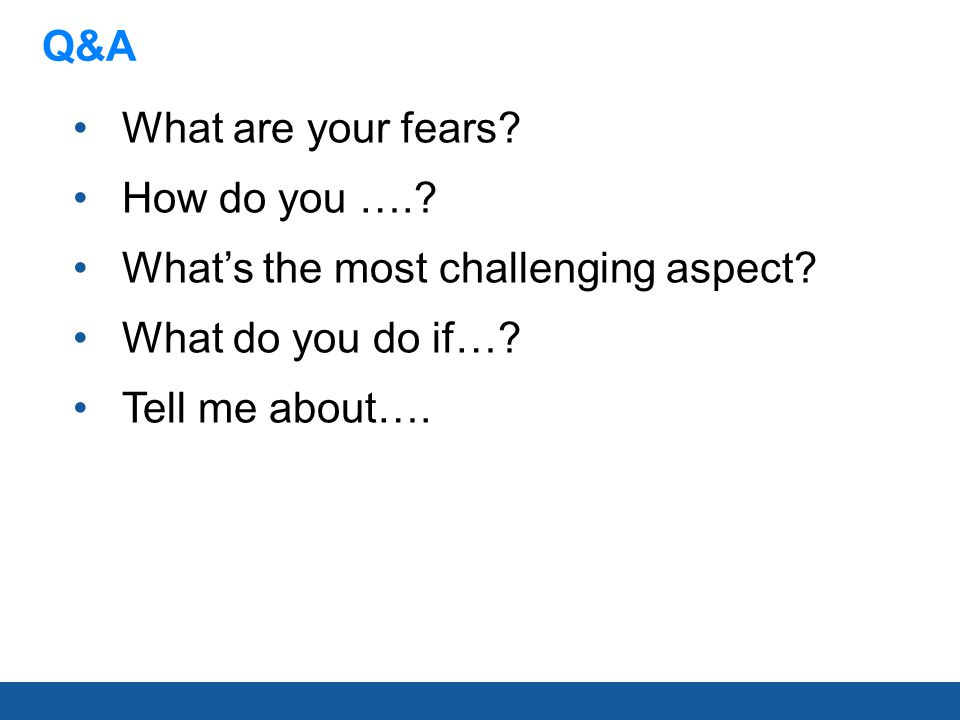 Q&A What are your fears? How do you ….? What's the most challenging aspect? What do you do if…? Tell me about….