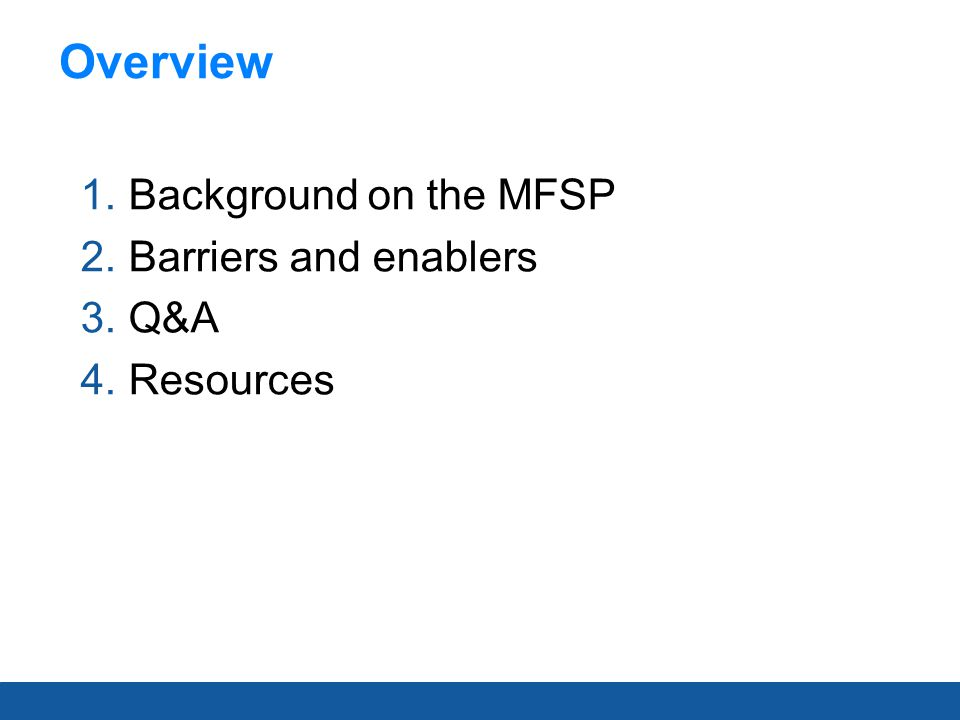 1.Background on the MFSP 2.Barriers and enablers 3.Q&A 4.Resources Overview