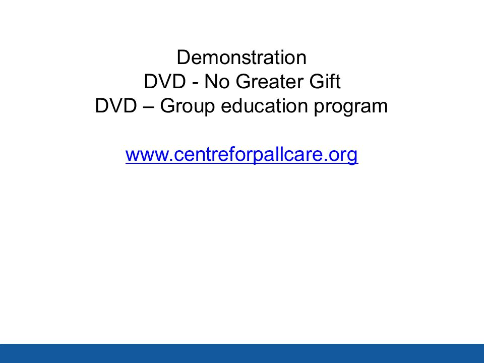 Demonstration DVD - No Greater Gift DVD – Group education program www.centreforpallcare.org www.centreforpallcare.org