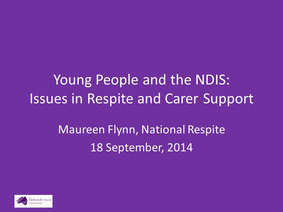 Young People and the NDIS: Issues in Respite and Carer Support Maureen Flynn, National Respite 18 September, 2014