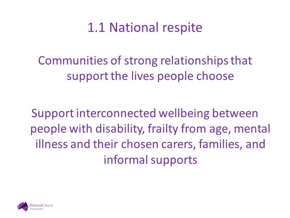 1.2 National Respite 1.Raise the respite voice: NDIA, DSS 2.Member services 3.Research: – Mapping respite outputs – NDIS transition cost/benefit/impact carers, participants, communities government – Volunteer, flexible, family based – cost benefit; social capital – Evaluate innovation: flexible, early intervention 4.Business transformation : CMS, online tools 5.National Conference 23-24 October