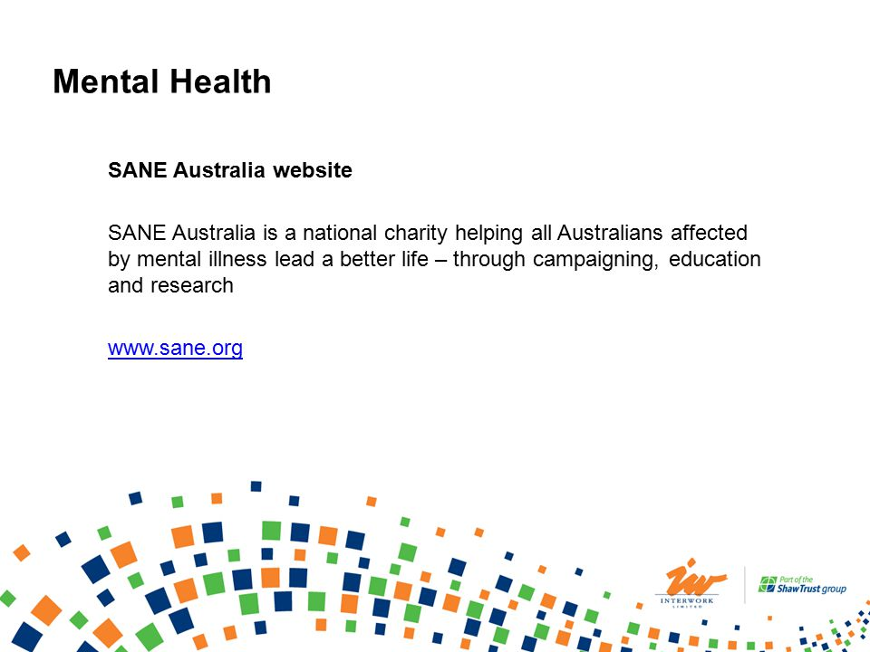 Mental Health SANE Australia website SANE Australia is a national charity helping all Australians affected by mental illness lead a better life – through campaigning, education and research www.sane.org