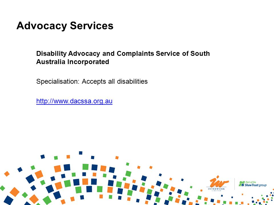 Advocacy Services Disability Advocacy and Complaints Service of South Australia Incorporated Specialisation: Accepts all disabilities http://www.dacssa.org.au