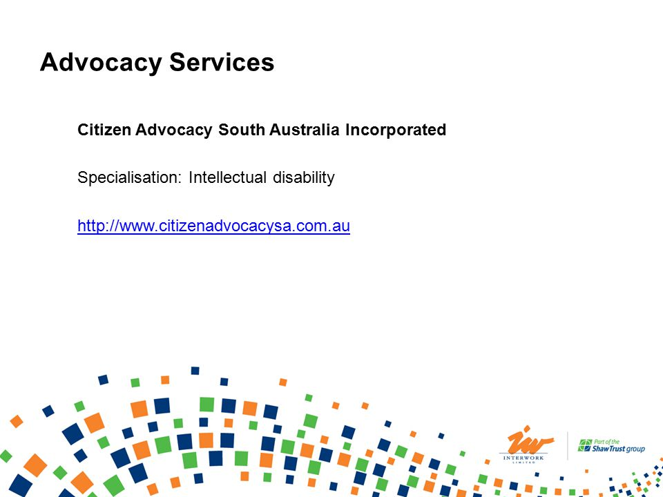 Advocacy Services Citizen Advocacy South Australia Incorporated Specialisation: Intellectual disability http://www.citizenadvocacysa.com.au