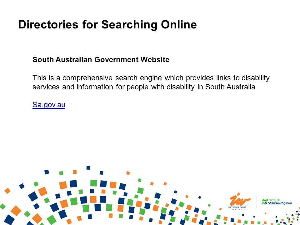 South Australian Government Website This is a comprehensive search engine which provides links to disability services and information for people with disability in South Australia Sa.gov.au