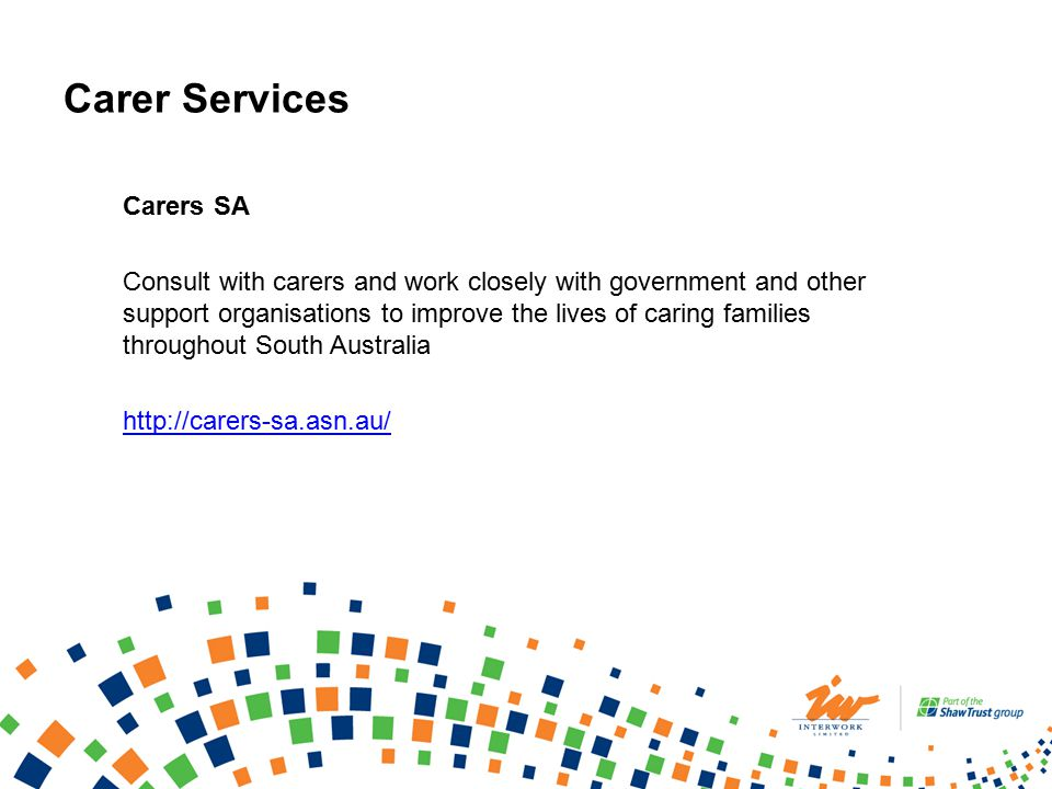 Carer Services Carers SA Consult with carers and work closely with government and other support organisations to improve the lives of caring families throughout South Australia http://carers-sa.asn.au/
