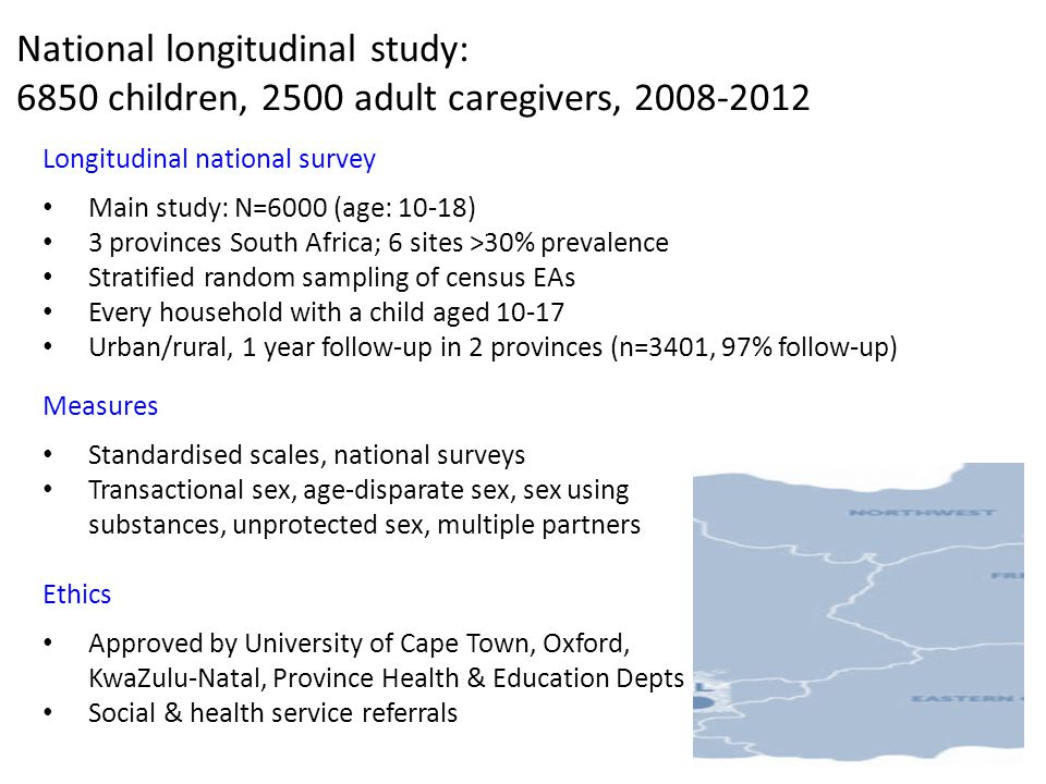 National longitudinal study: 6850 children, 2500 adult caregivers, 2008-2012 Longitudinal national survey Main study: N=6000 (age: 10-18) 3 provinces South Africa; 6 sites >30% prevalence Stratified random sampling of census EAs Every household with a child aged 10-17 Urban/rural, 1 year follow-up in 2 provinces (n=3401, 97% follow-up) Measures Standardised scales, national surveys Transactional sex, age-disparate sex, sex using substances, unprotected sex, multiple partners Ethics Approved by University of Cape Town, Oxford, KwaZulu-Natal, Province Health & Education Depts Social & health service referrals Controlling for prior HIV risk