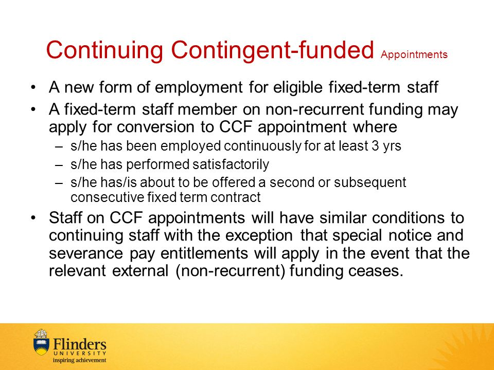 Continuing Contingent-funded Appointments A new form of employment for eligible fixed-term staff A fixed-term staff member on non-recurrent funding may apply for conversion to CCF appointment where –s/he has been employed continuously for at least 3 yrs –s/he has performed satisfactorily –s/he has/is about to be offered a second or subsequent consecutive fixed term contract Staff on CCF appointments will have similar conditions to continuing staff with the exception that special notice and severance pay entitlements will apply in the event that the relevant external (non-recurrent) funding ceases.