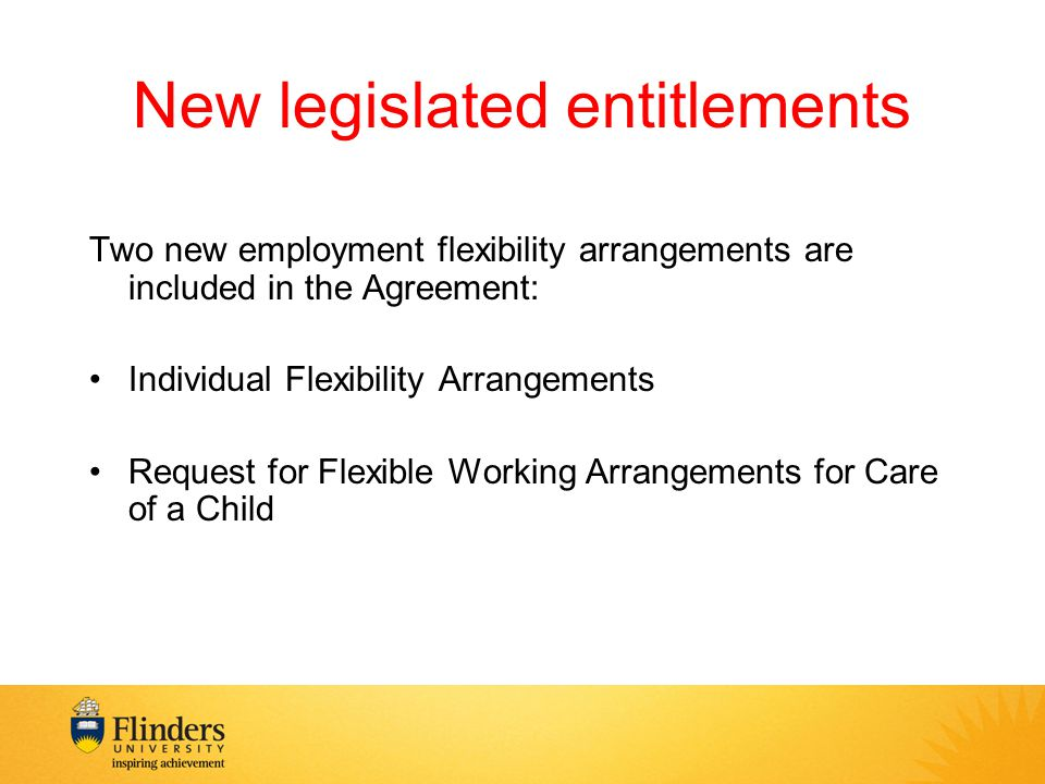 New legislated entitlements Two new employment flexibility arrangements are included in the Agreement: Individual Flexibility Arrangements Request for Flexible Working Arrangements for Care of a Child