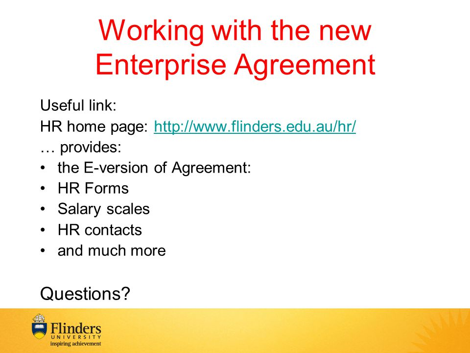 Working with the new Enterprise Agreement Useful link: HR home page: http://www.flinders.edu.au/hr/http://www.flinders.edu.au/hr/ … provides: the E-version of Agreement: HR Forms Salary scales HR contacts and much more Questions