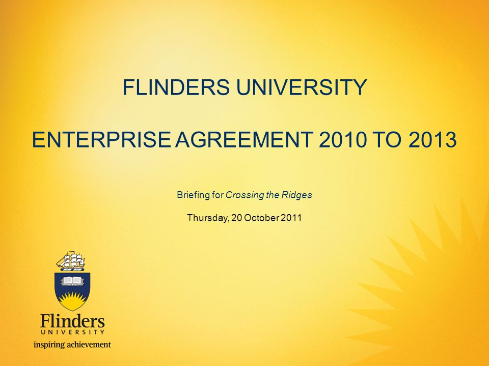 FLINDERS UNIVERSITY ENTERPRISE AGREEMENT 2010 TO 2013 Briefing for Crossing the Ridges Thursday, 20 October 2011