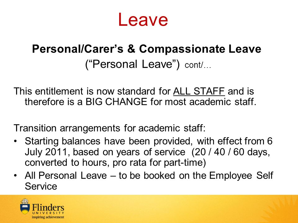 Leave Personal/Carer's & Compassionate Leave ( Personal Leave ) cont/… This entitlement is now standard for ALL STAFF and is therefore is a BIG CHANGE for most academic staff.