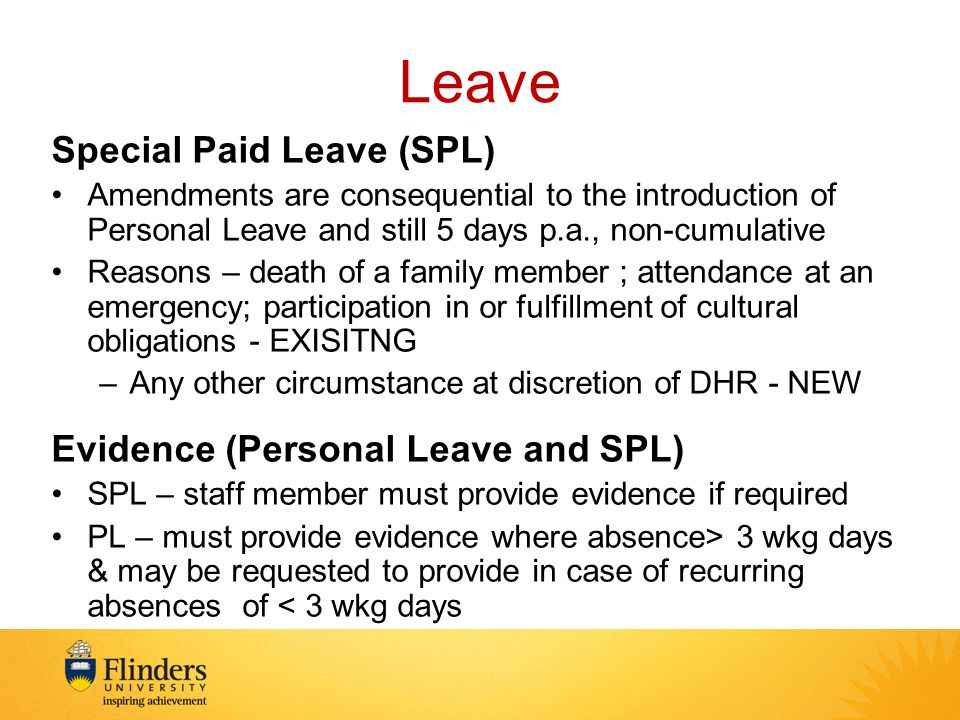 Leave Special Paid Leave (SPL) Amendments are consequential to the introduction of Personal Leave and still 5 days p.a., non-cumulative Reasons – death of a family member ; attendance at an emergency; participation in or fulfillment of cultural obligations - EXISITNG –Any other circumstance at discretion of DHR - NEW Evidence (Personal Leave and SPL) SPL – staff member must provide evidence if required PL – must provide evidence where absence> 3 wkg days & may be requested to provide in case of recurring absences of < 3 wkg days