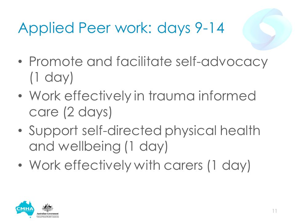 Applied Peer work: days 9-14 Promote and facilitate self-advocacy (1 day) Work effectively in trauma informed care (2 days) Support self-directed physical health and wellbeing (1 day) Work effectively with carers (1 day) 11