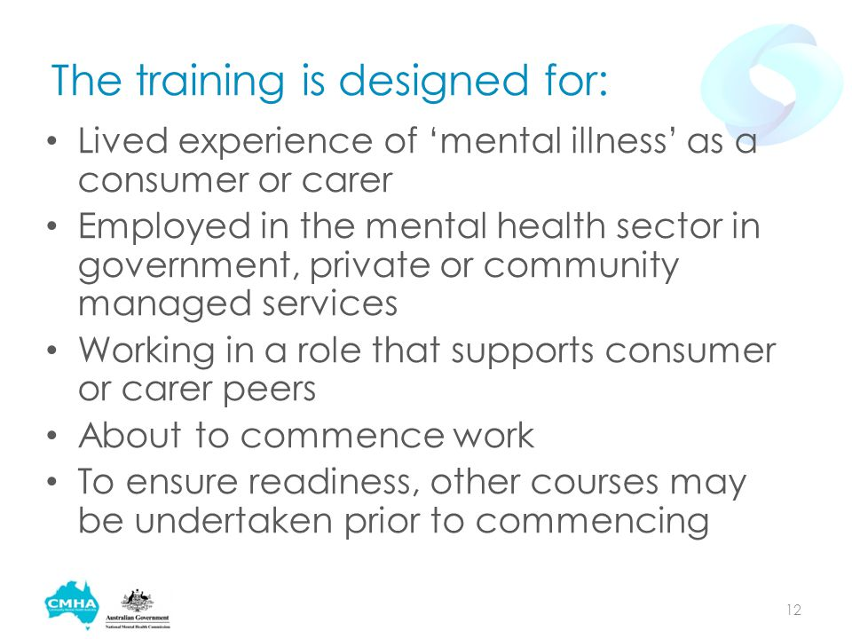 The training is designed for: Lived experience of 'mental illness' as a consumer or carer Employed in the mental health sector in government, private or community managed services Working in a role that supports consumer or carer peers About to commence work To ensure readiness, other courses may be undertaken prior to commencing 12
