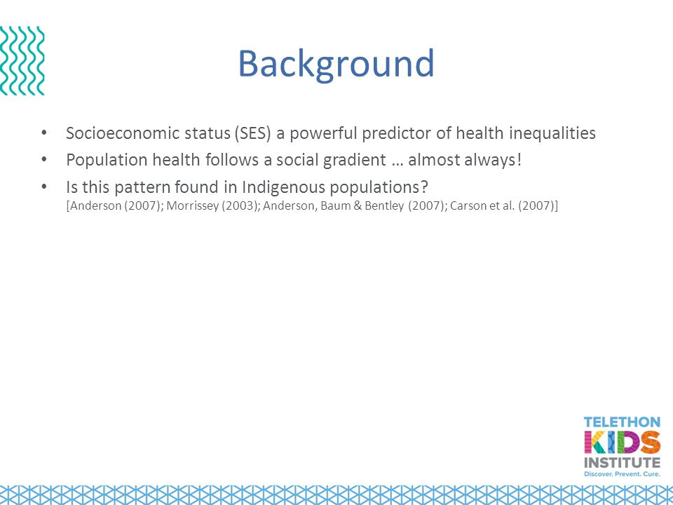 Background Socioeconomic status (SES) a powerful predictor of health inequalities Population health follows a social gradient … almost always.