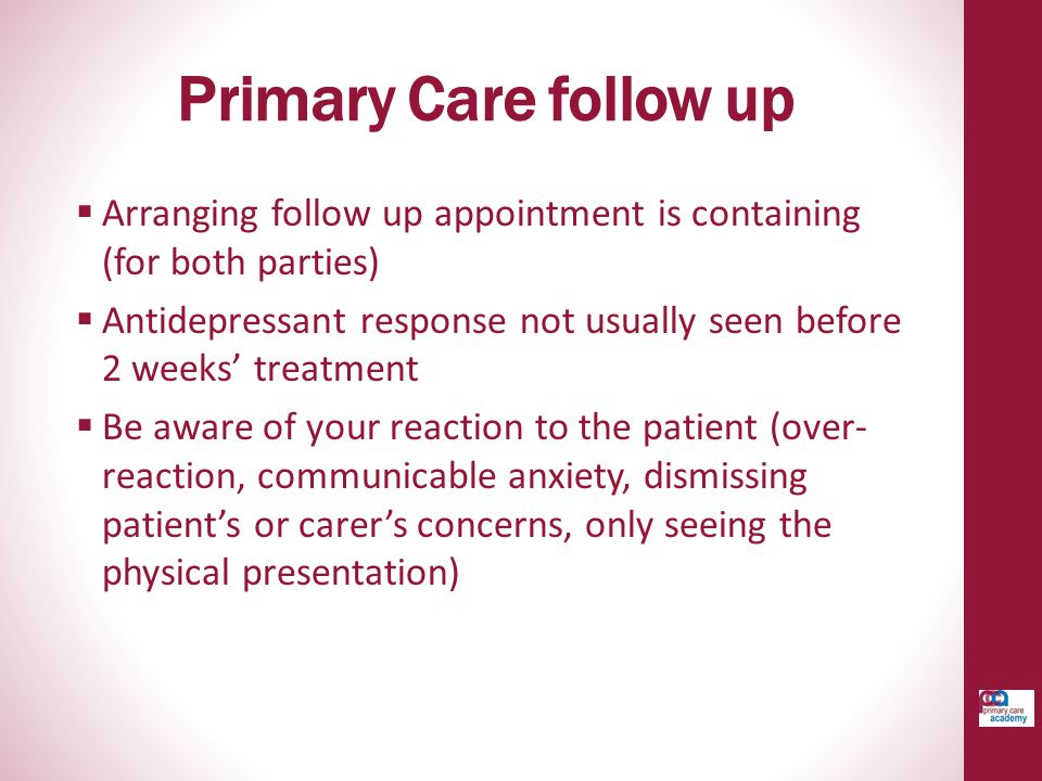 Primary Care follow up  Arranging follow up appointment is containing (for both parties)  Antidepressant response not usually seen before 2 weeks' t