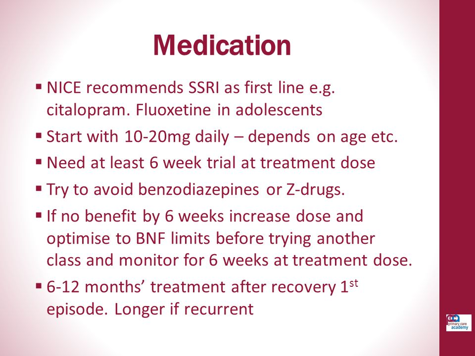 Medication  NICE recommends SSRI as first line e.g. citalopram. Fluoxetine in adolescents  Start with 10-20mg daily – depends on age etc.  Need at