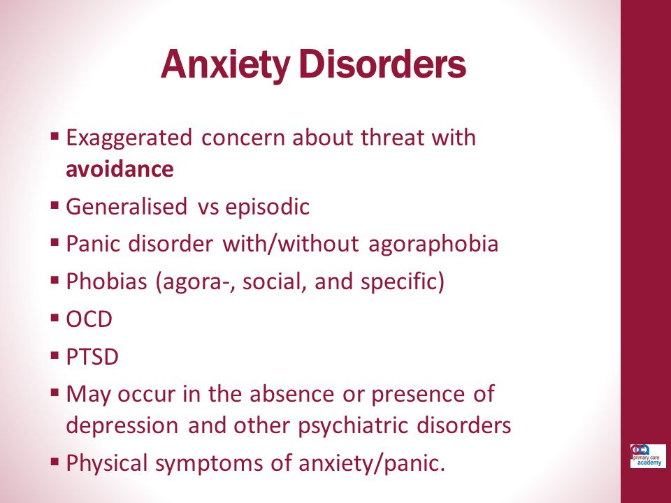 Anxiety Disorders  Exaggerated concern about threat with avoidance  Generalised vs episodic  Panic disorder with/without agoraphobia  Phobias (ago