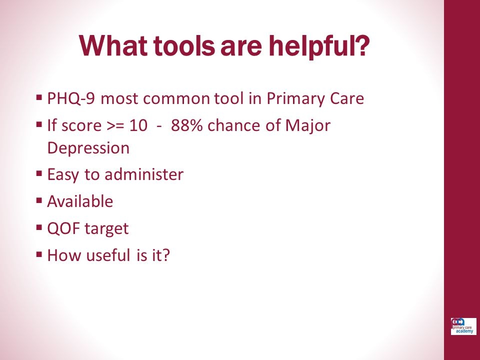 What tools are helpful?  PHQ-9 most common tool in Primary Care  If score >= 10 - 88% chance of Major Depression  Easy to administer  Available 