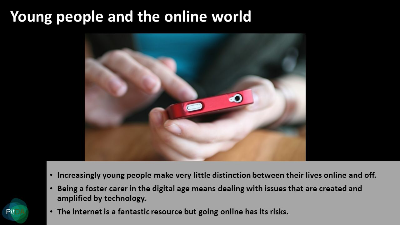 Young people and the online world Increasingly young people make very little distinction between their lives online and off.
