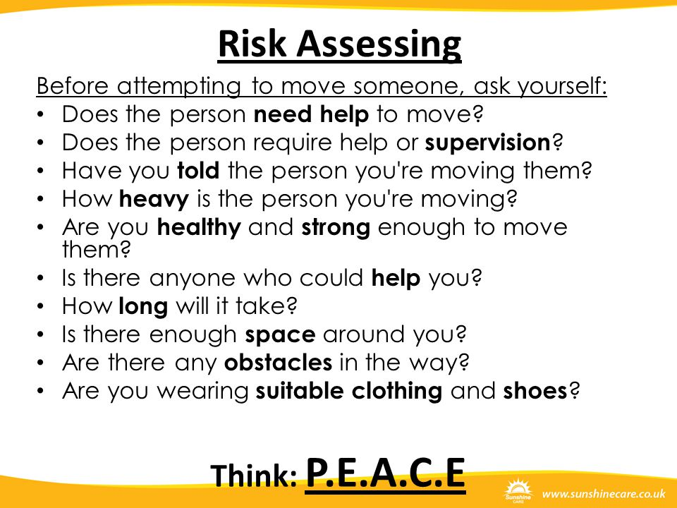 Risk Assessing Before attempting to move someone, ask yourself: Does the person need help to move? Does the person require help or supervision ? Have