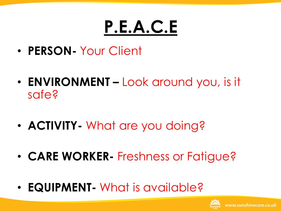 P.E.A.C.E PERSON- Your Client ENVIRONMENT – Look around you, is it safe? ACTIVITY- What are you doing? CARE WORKER- Freshness or Fatigue? EQUIPMENT- W