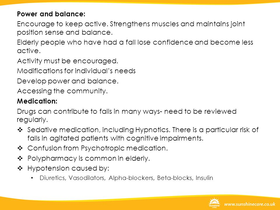 Power and balance: Encourage to keep active. Strengthens muscles and maintains joint position sense and balance. Elderly people who have had a fall lo