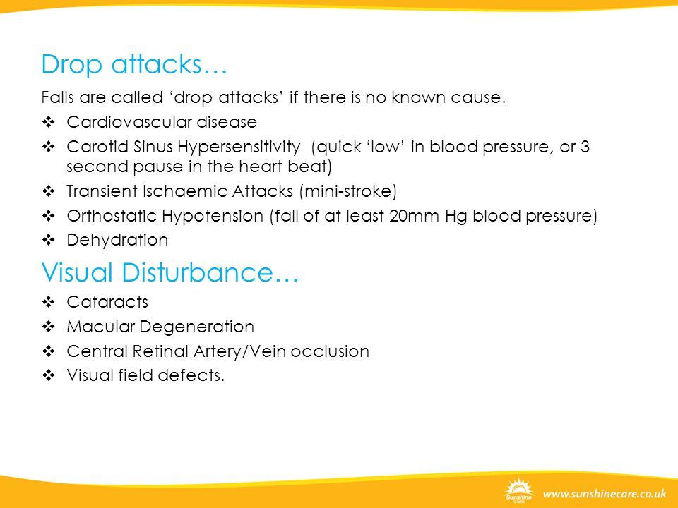 Drop attacks… Falls are called 'drop attacks' if there is no known cause.  Cardiovascular disease  Carotid Sinus Hypersensitivity (quick 'low' in bl