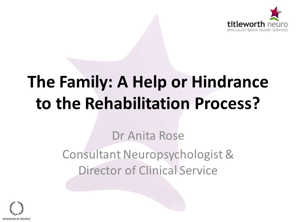 The Family: A Help or Hindrance to the Rehabilitation Process? Dr Anita Rose Consultant Neuropsychologist & Director of Clinical Service