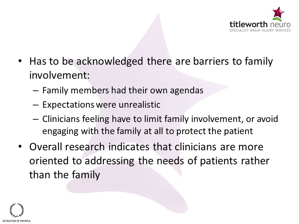 Has to be acknowledged there are barriers to family involvement: – Family members had their own agendas – Expectations were unrealistic – Clinicians f