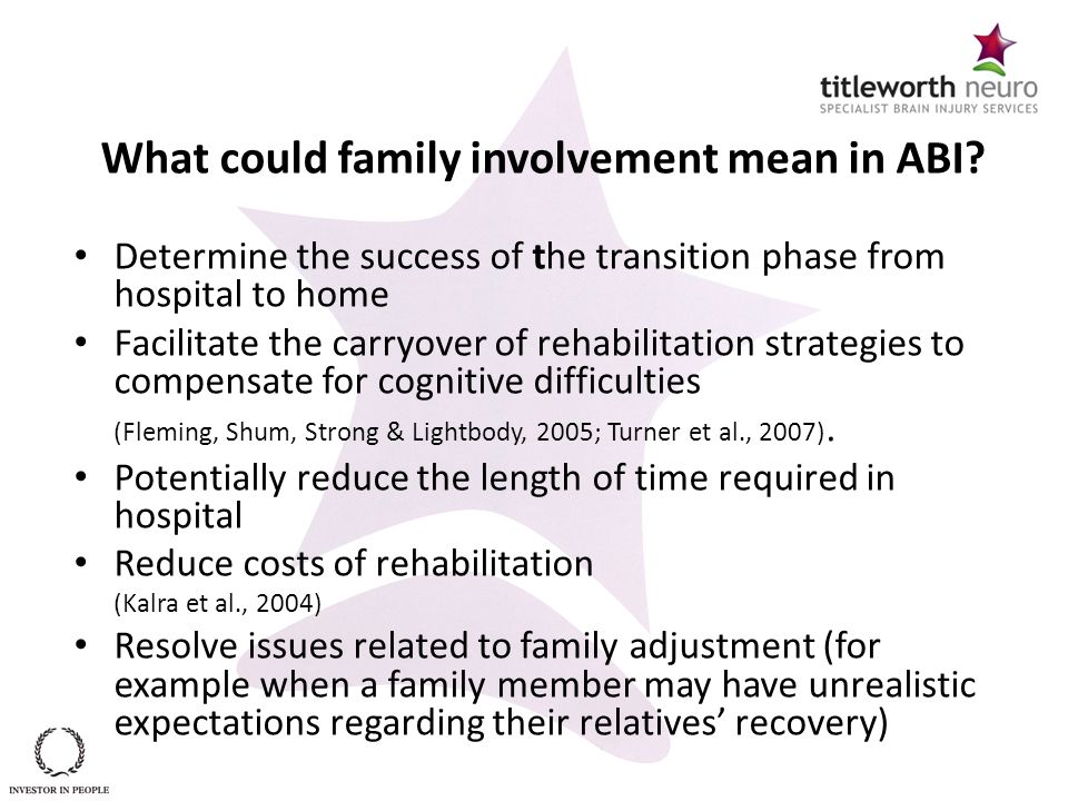 What could family involvement mean in ABI? Determine the success of the transition phase from hospital to home Facilitate the carryover of rehabilitat