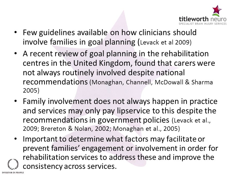 Few guidelines available on how clinicians should involve families in goal planning ( Levack et al 2009) A recent review of goal planning in the rehab