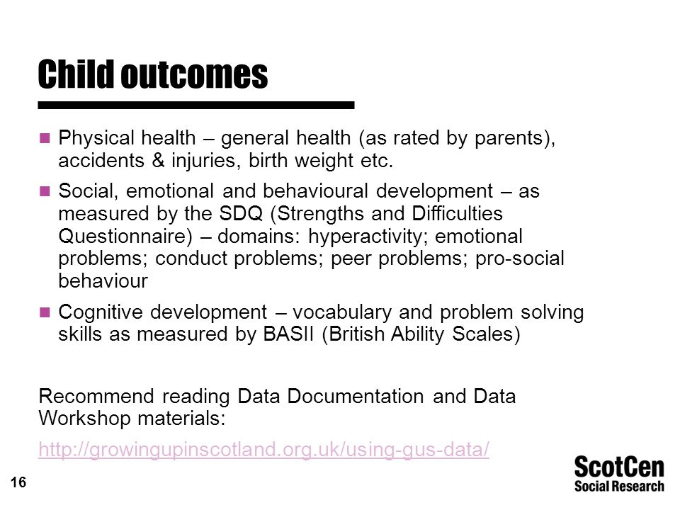 16 Child outcomes Physical health – general health (as rated by parents), accidents & injuries, birth weight etc.