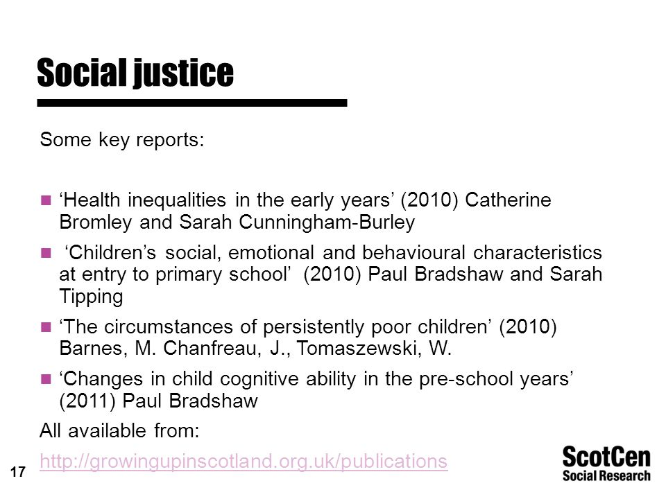 17 Social justice Some key reports: 'Health inequalities in the early years' (2010) Catherine Bromley and Sarah Cunningham-Burley 'Children's social, emotional and behavioural characteristics at entry to primary school' (2010) Paul Bradshaw and Sarah Tipping 'The circumstances of persistently poor children' (2010) Barnes, M.
