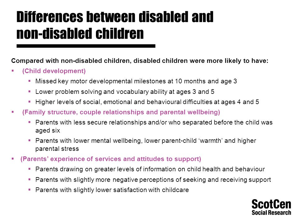 Differences between disabled and non-disabled children Compared with non-disabled children, disabled children were more likely to have:  (Child development)  Missed key motor developmental milestones at 10 months and age 3  Lower problem solving and vocabulary ability at ages 3 and 5  Higher levels of social, emotional and behavioural difficulties at ages 4 and 5  (Family structure, couple relationships and parental wellbeing)  Parents with less secure relationships and/or who separated before the child was aged six  Parents with lower mental wellbeing, lower parent-child 'warmth' and higher parental stress  (Parents' experience of services and attitudes to support)  Parents drawing on greater levels of information on child health and behaviour  Parents with slightly more negative perceptions of seeking and receiving support  Parents with slightly lower satisfaction with childcare