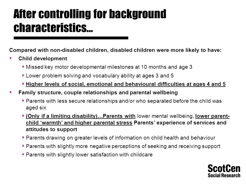 After controlling for background characteristics… Compared with non-disabled children, disabled children were more likely to have:  Child development  Missed key motor developmental milestones at 10 months and age 3  Lower problem solving and vocabulary ability at ages 3 and 5  Higher levels of social, emotional and behavioural difficulties at ages 4 and 5  Family structure, couple relationships and parental wellbeing  Parents with less secure relationships and/or who separated before the child was aged six  (Only if a limiting disability)…Parents with lower mental wellbeing, lower parent- child 'warmth' and higher parental stress Parents' experience of services and attitudes to support  Parents drawing on greater levels of information on child health and behaviour  Parents with slightly more negative perceptions of seeking and receiving support  Parents with slightly lower satisfaction with childcare