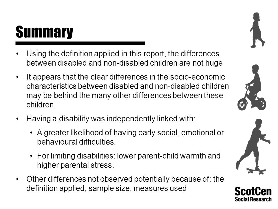 Summary Using the definition applied in this report, the differences between disabled and non-disabled children are not huge It appears that the clear differences in the socio-economic characteristics between disabled and non-disabled children may be behind the many other differences between these children.