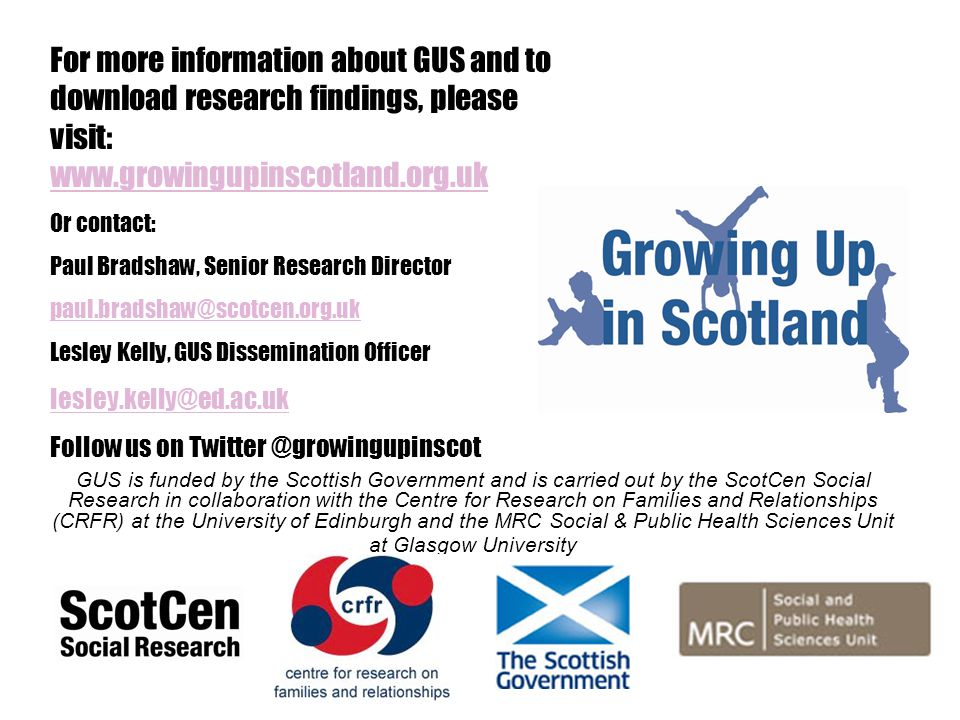 GUS is funded by the Scottish Government and is carried out by the ScotCen Social Research in collaboration with the Centre for Research on Families and Relationships (CRFR) at the University of Edinburgh and the MRC Social & Public Health Sciences Unit at Glasgow University For more information about GUS and to download research findings, please visit: www.growingupinscotland.org.uk www.growingupinscotland.org.uk Or contact: Paul Bradshaw, Senior Research Director paul.bradshaw@scotcen.org.uk Lesley Kelly, GUS Dissemination Officer lesley.kelly@ed.ac.uk Follow us on Twitter @growingupinscot
